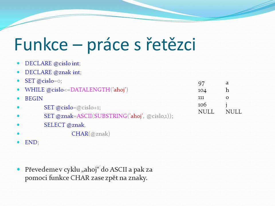 """Funkce – práce s řetězci DECLARE @cislo int; DECLARE @znak int; SET @cislo=0; WHILE @cislo<=DATALENGTH( ahoj ) BEGIN SET @cislo=@cislo+1; SET @znak=ASCII(SUBSTRING( ahoj , @cislo,1)); SELECT @znak, CHAR(@znak) END; Převedeme v cyklu """"ahoj do ASCII a pak za pomoci funkce CHAR zase zpět na znaky."""