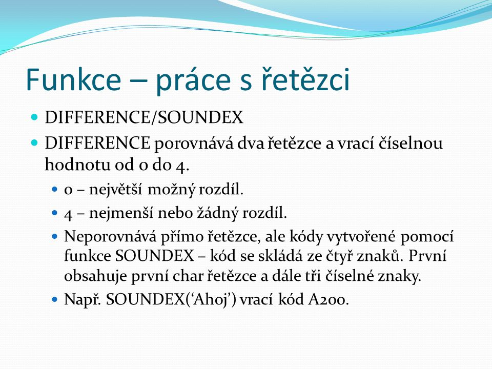 Funkce – práce s řetězci DIFFERENCE/SOUNDEX DIFFERENCE porovnává dva řetězce a vrací číselnou hodnotu od 0 do 4.