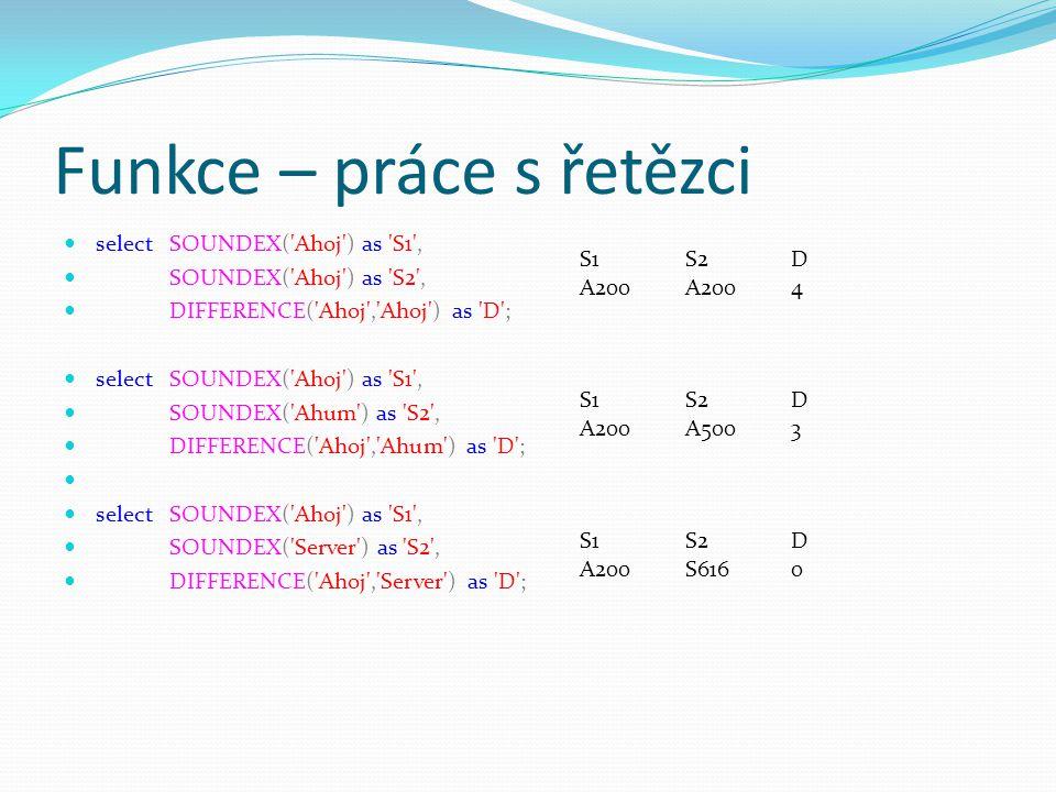 Funkce – práce s řetězci selectSOUNDEX( Ahoj ) as S1 , SOUNDEX( Ahoj ) as S2 , DIFFERENCE( Ahoj , Ahoj ) as D ; selectSOUNDEX( Ahoj ) as S1 , SOUNDEX( Ahum ) as S2 , DIFFERENCE( Ahoj , Ahum ) as D ; selectSOUNDEX( Ahoj ) as S1 , SOUNDEX( Server ) as S2 , DIFFERENCE( Ahoj , Server ) as D ; S1S2D A200A2004 S1S2D A200A5003 S1S2D A200S6160