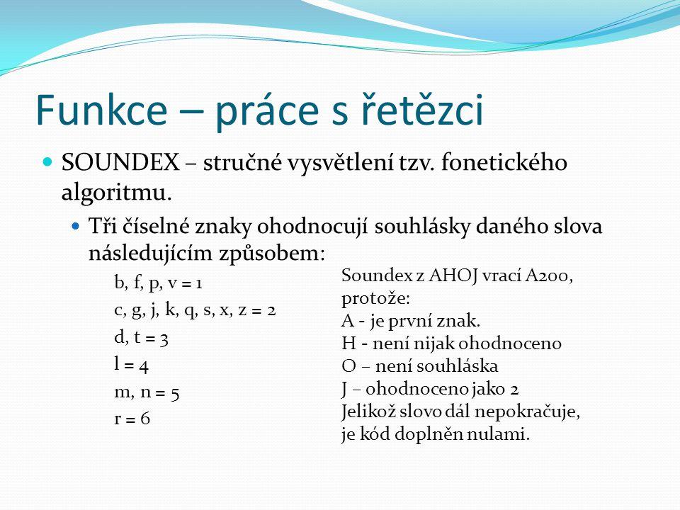 Funkce – práce s řetězci SOUNDEX – stručné vysvětlení tzv. fonetického algoritmu. Tři číselné znaky ohodnocují souhlásky daného slova následujícím způ