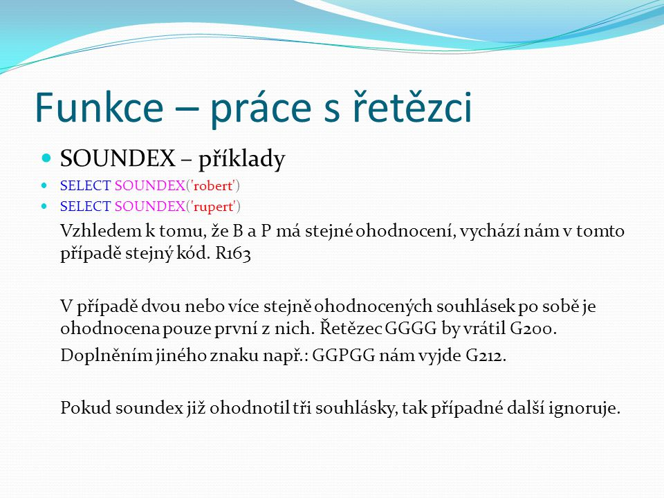 Funkce – práce s řetězci SOUNDEX – příklady SELECT SOUNDEX( robert ) SELECT SOUNDEX( rupert ) Vzhledem k tomu, že B a P má stejné ohodnocení, vychází nám v tomto případě stejný kód.