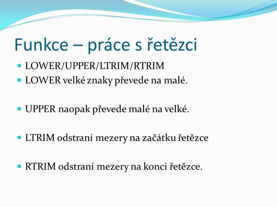 Funkce – práce s řetězci LOWER/UPPER/LTRIM/RTRIM LOWER velké znaky převede na malé. UPPER naopak převede malé na velké. LTRIM odstraní mezery na začát