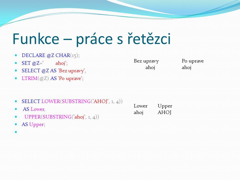Funkce – práce s řetězci DECLARE @Z CHAR(15); SET @Z=' ahoj'; SELECT @Z AS 'Bez upravy', LTRIM(@Z) AS 'Po uprave'; SELECT LOWER(SUBSTRING('AHOJ', 1, 4