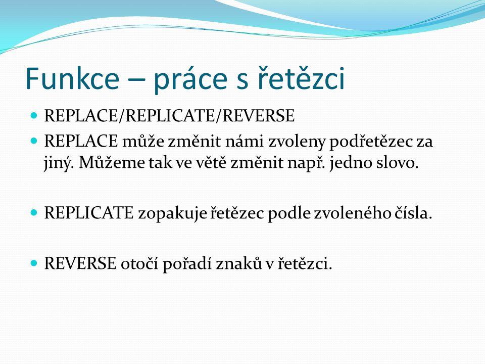 Funkce – práce s řetězci REPLACE/REPLICATE/REVERSE REPLACE může změnit námi zvoleny podřetězec za jiný. Můžeme tak ve větě změnit např. jedno slovo. R