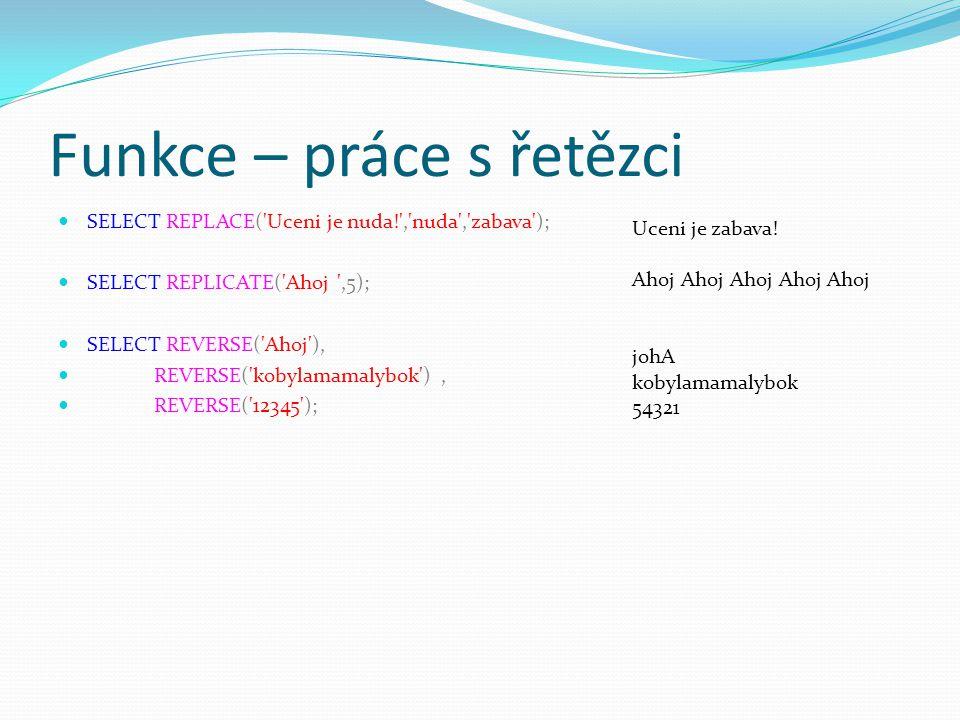 Funkce – práce s řetězci SELECT REPLACE( Uceni je nuda! , nuda , zabava ); SELECT REPLICATE( Ahoj ,5); SELECT REVERSE( Ahoj ), REVERSE( kobylamamalybok ), REVERSE( 12345 ); Uceni je zabava.
