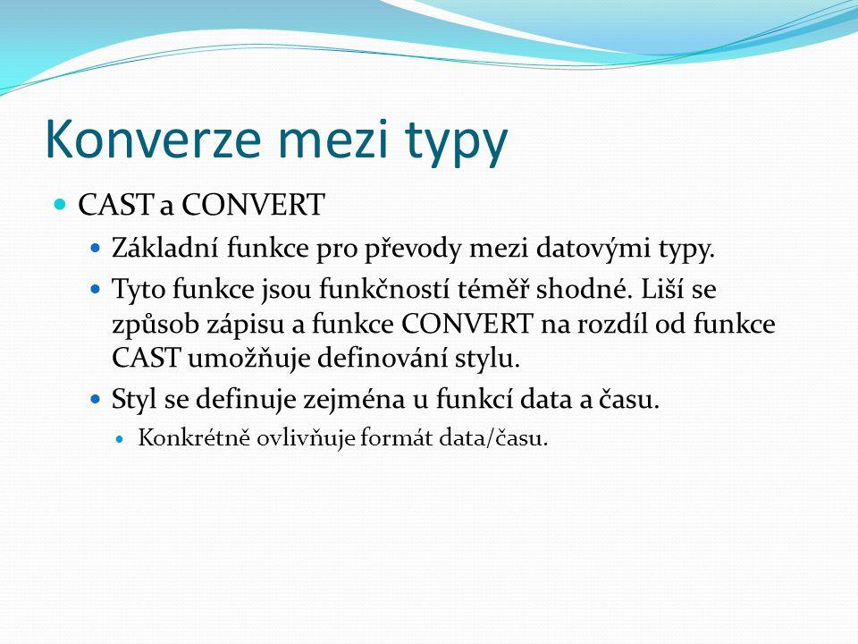 Konverze mezi typy CAST a CONVERT Základní funkce pro převody mezi datovými typy. Tyto funkce jsou funkčností téměř shodné. Liší se způsob zápisu a fu