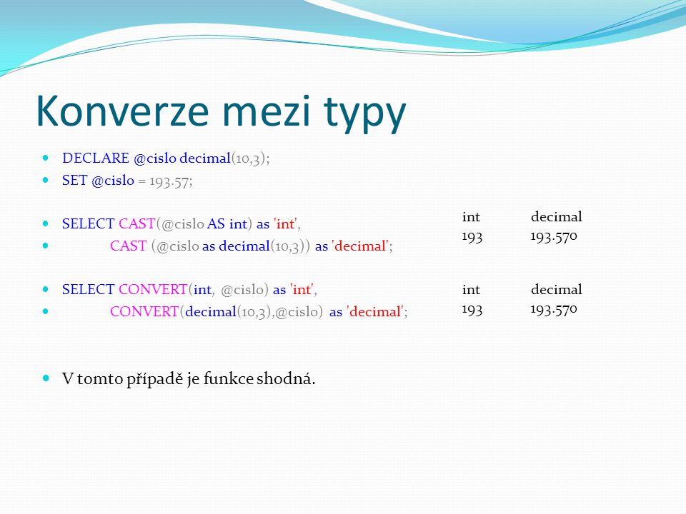 Konverze mezi typy DECLARE @cislo decimal(10,3); SET @cislo = 193.57; SELECT CAST(@cislo AS int) as int , CAST (@cislo as decimal(10,3)) as decimal ; SELECT CONVERT(int, @cislo) as int , CONVERT(decimal(10,3),@cislo) as decimal ; V tomto případě je funkce shodná.