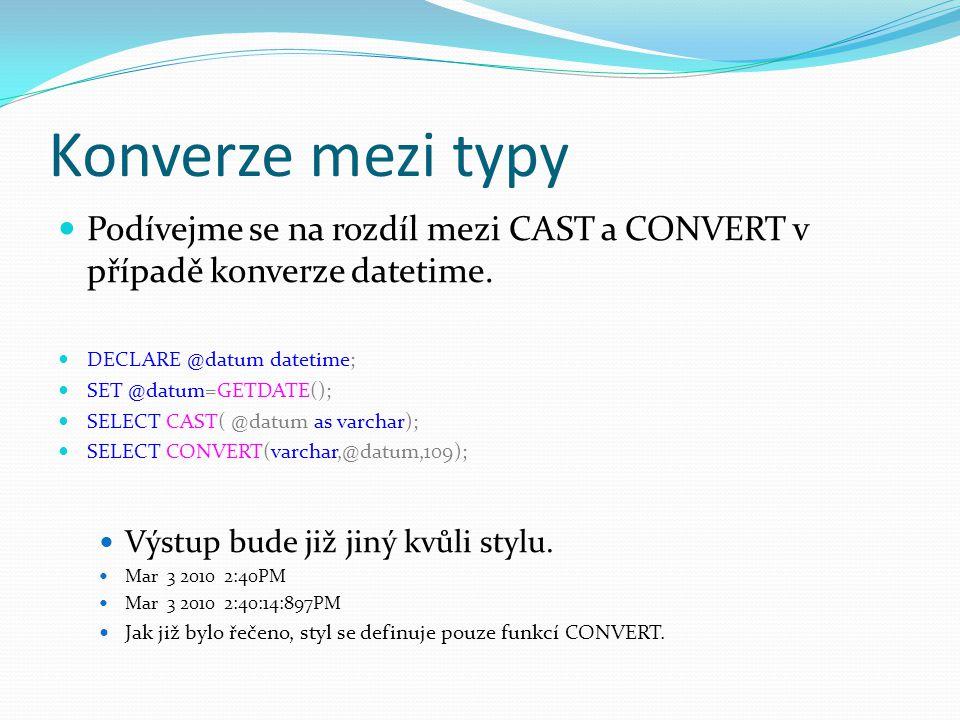 Konverze mezi typy Podívejme se na rozdíl mezi CAST a CONVERT v případě konverze datetime. DECLARE @datum datetime; SET @datum=GETDATE(); SELECT CAST(