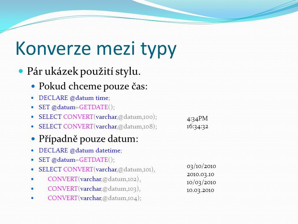 Konverze mezi typy Pár ukázek použití stylu. Pokud chceme pouze čas: DECLARE @datum time; SET @datum=GETDATE(); SELECT CONVERT(varchar,@datum,100); SE
