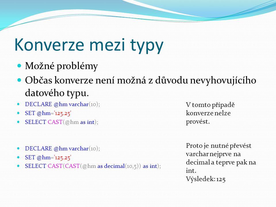 Konverze mezi typy Možné problémy Občas konverze není možná z důvodu nevyhovujícího datového typu. DECLARE @hm varchar(10); SET @hm='125.25' SELECT CA