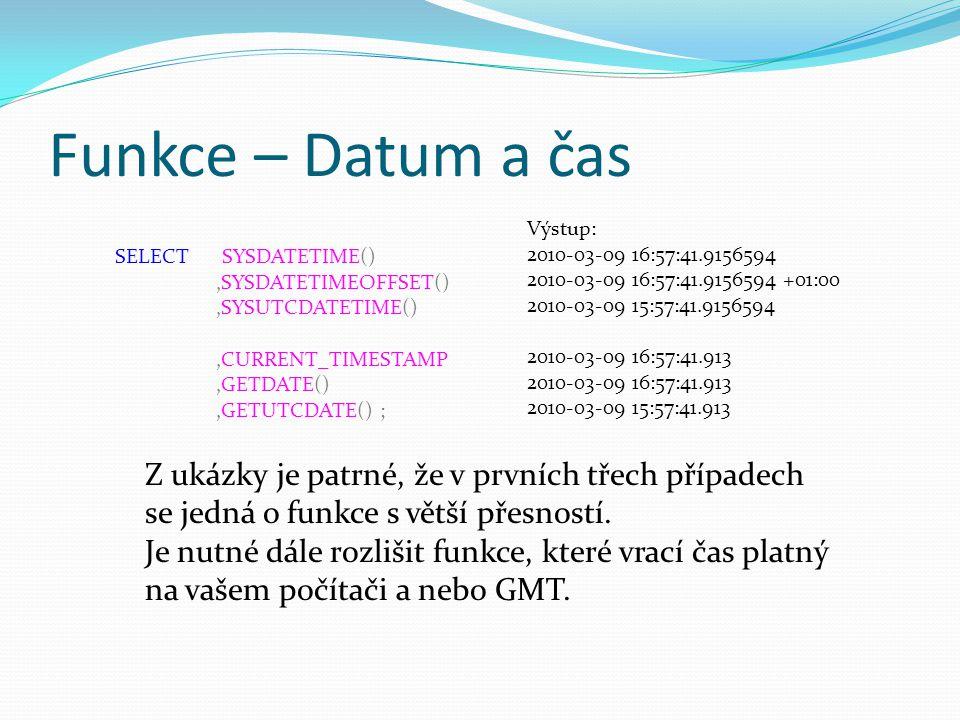Funkce – Datum a čas SELECT SYSDATETIME(),SYSDATETIMEOFFSET(),SYSUTCDATETIME(),CURRENT_TIMESTAMP,GETDATE(),GETUTCDATE() ; Výstup: 2010-03-09 16:57:41.9156594 2010-03-09 16:57:41.9156594 +01:00 2010-03-09 15:57:41.9156594 2010-03-09 16:57:41.913 2010-03-09 15:57:41.913 Z ukázky je patrné, že v prvních třech případech se jedná o funkce s větší přesností.