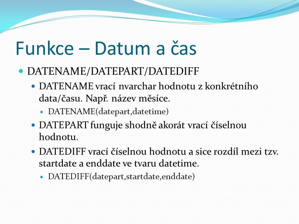 Funkce – Datum a čas Příklady: DECLARE @datum datetime; SET @datum=GETDATE(); SET LANGUAGE Czech; SELECT DATENAME(DAY, @datum) AS Den , DATENAME(MONTH, @datum) AS Mesic , DATENAME(YEAR,@datum) AS Rok ; …….