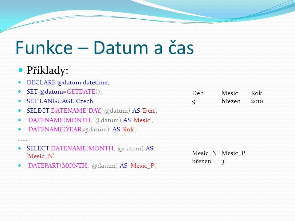 Funkce – Datum a čas Příklady: DECLARE @datum datetime; SET @datum=GETDATE(); SET LANGUAGE Czech; SELECT DATENAME(DAY, @datum) AS 'Den', DATENAME(MONT