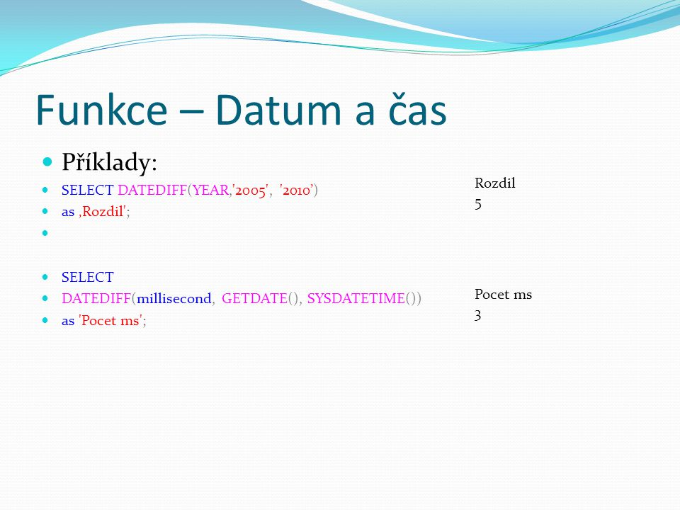 Funkce – Datum a čas Příklady: SELECT DATEDIFF(YEAR,'2005', '2010') as 'Rozdil'; SELECT DATEDIFF(millisecond, GETDATE(), SYSDATETIME()) as 'Pocet ms';