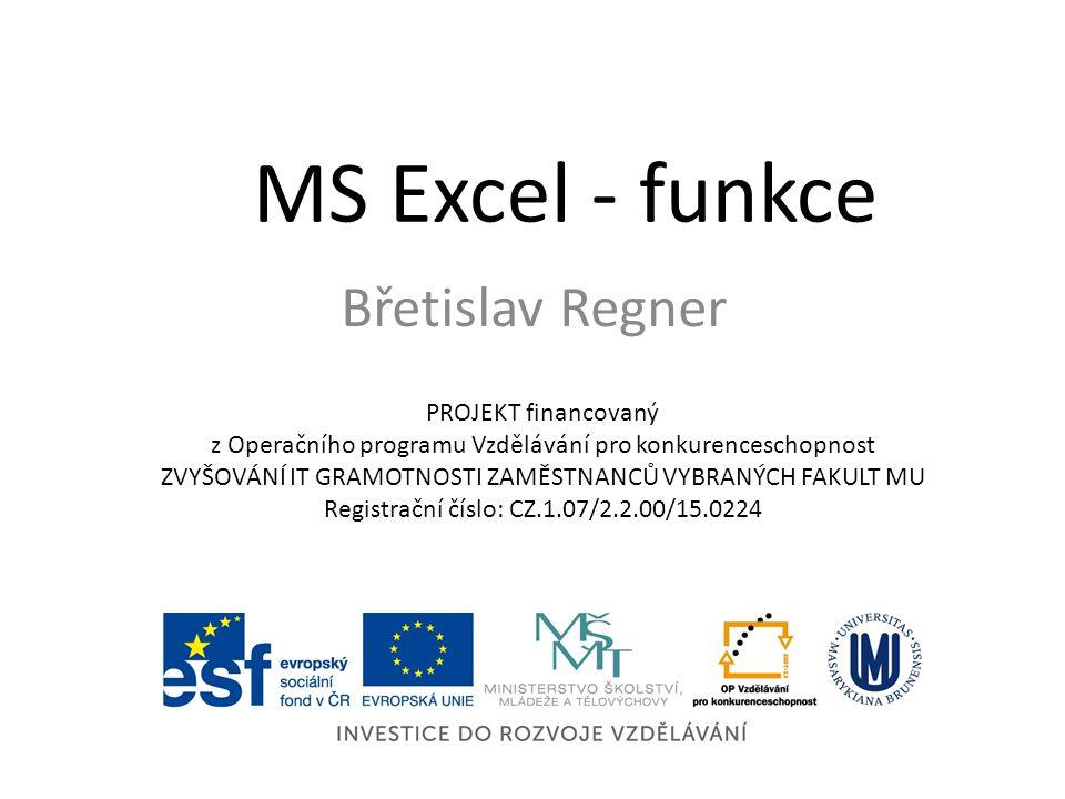 MS Excel - funkce Břetislav Regner PROJEKT financovaný z Operačního programu Vzdělávání pro konkurenceschopnost ZVYŠOVÁNÍ IT GRAMOTNOSTI ZAMĚSTNANCŮ V