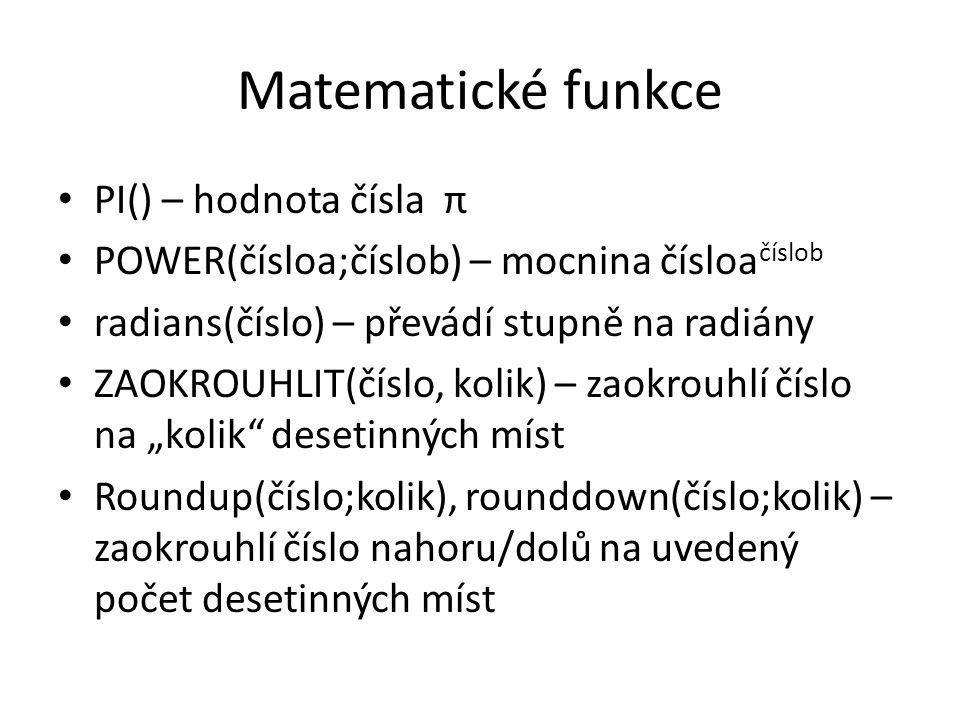 Matematické funkce PI() – hodnota čísla π POWER(čísloa;číslob) – mocnina čísloa číslob radians(číslo) – převádí stupně na radiány ZAOKROUHLIT(číslo, k