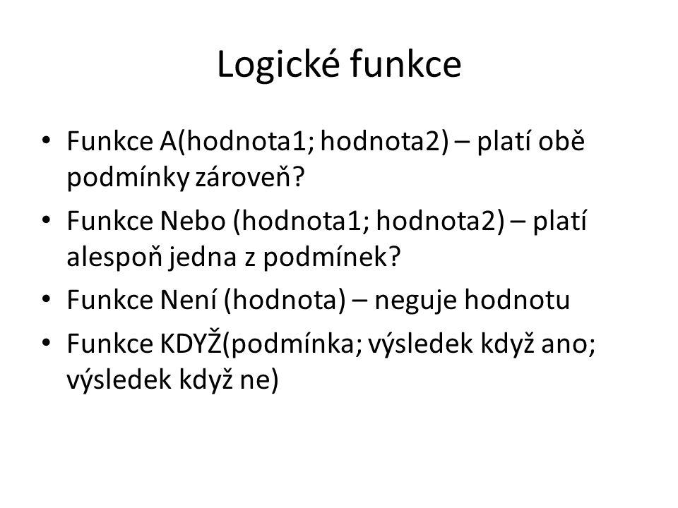 Logické funkce Funkce A(hodnota1; hodnota2) – platí obě podmínky zároveň? Funkce Nebo (hodnota1; hodnota2) – platí alespoň jedna z podmínek? Funkce Ne