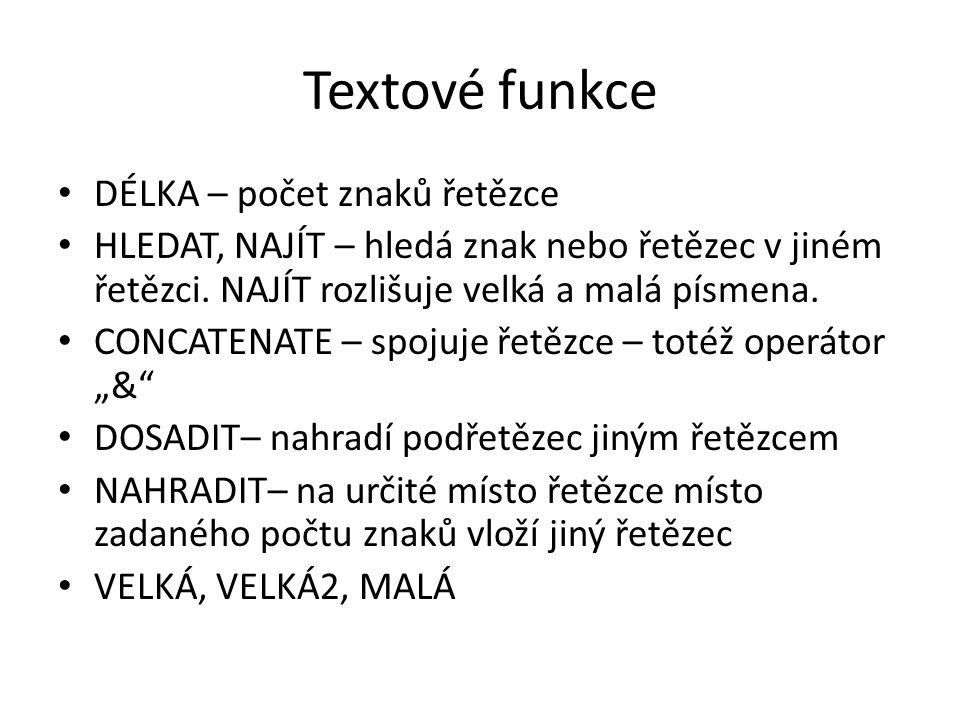 Textové funkce DÉLKA – počet znaků řetězce HLEDAT, NAJÍT – hledá znak nebo řetězec v jiném řetězci. NAJÍT rozlišuje velká a malá písmena. CONCATENATE