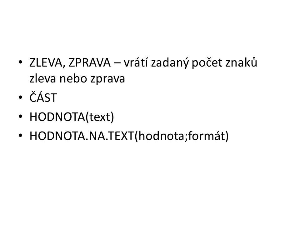ZLEVA, ZPRAVA – vrátí zadaný počet znaků zleva nebo zprava ČÁST HODNOTA(text) HODNOTA.NA.TEXT(hodnota;formát)