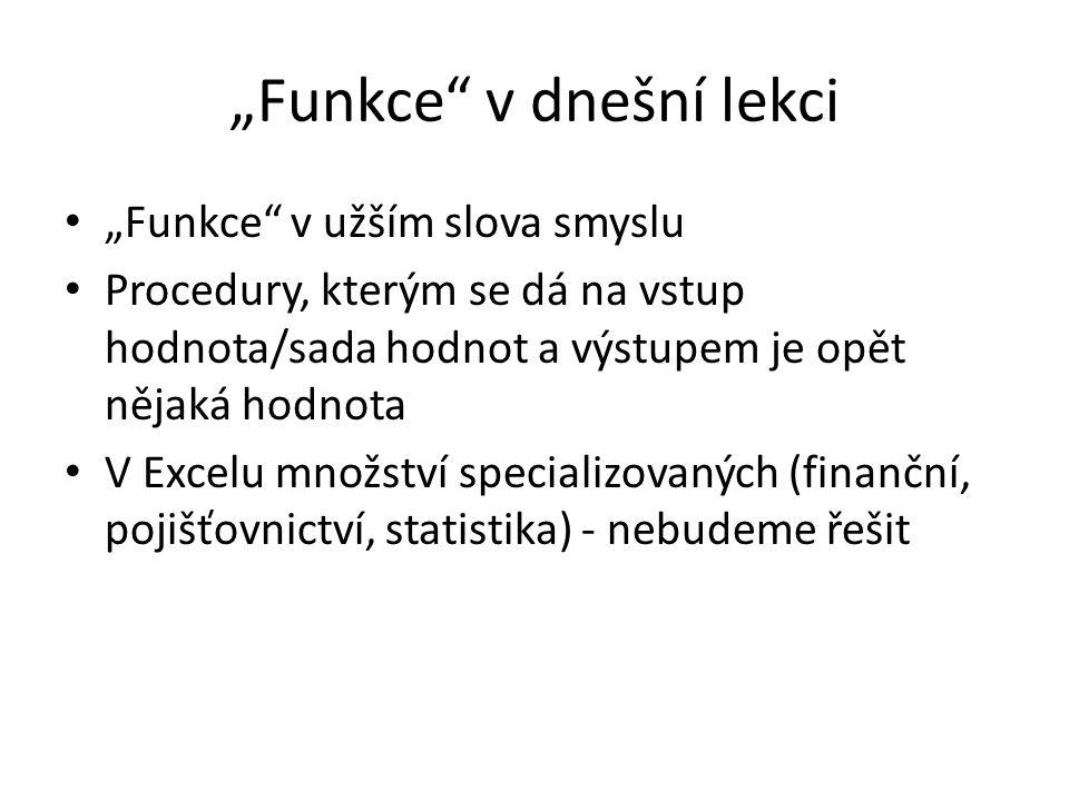 """""""Funkce"""" v dnešní lekci """"Funkce"""" v užším slova smyslu Procedury, kterým se dá na vstup hodnota/sada hodnot a výstupem je opět nějaká hodnota V Excelu"""