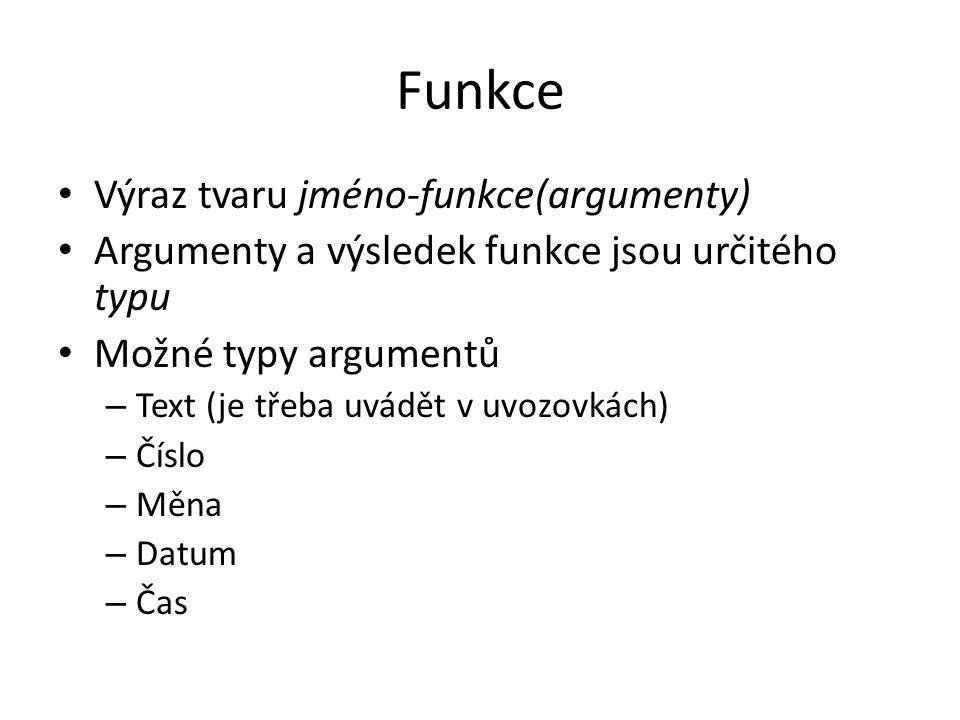 Funkce Výraz tvaru jméno-funkce(argumenty) Argumenty a výsledek funkce jsou určitého typu Možné typy argumentů – Text (je třeba uvádět v uvozovkách) –