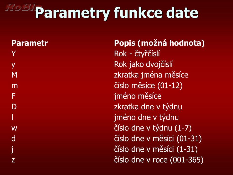 Parametry funkce date ParametrPopis (možná hodnota) YRok - čtyřčíslí yRok jako dvojčíslí Mzkratka jména měsíce mčíslo měsíce (01-12) Fjméno měsíce Dzkratka dne v týdnu ljméno dne v týdnu wčíslo dne v týdnu (1-7) dčíslo dne v měsíci (01-31) jčíslo dne v měsíci (1-31) zčíslo dne v roce (001-365)