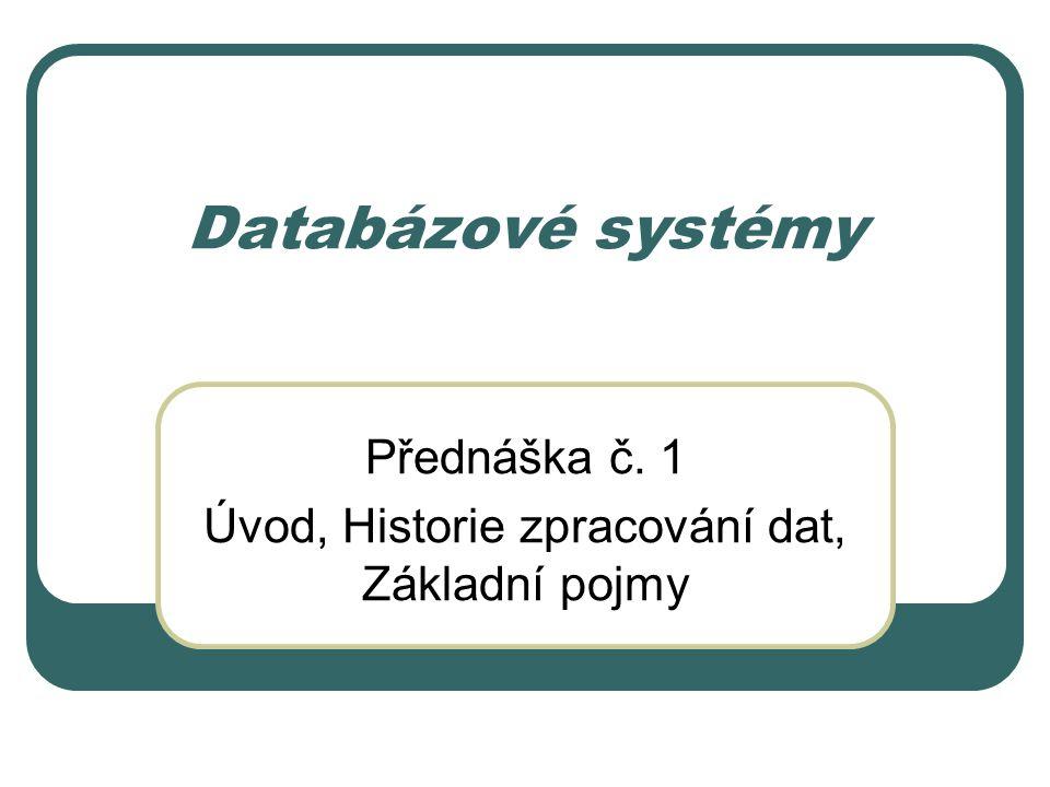 Databázové systémy Přednáška č. 1 Úvod, Historie zpracování dat, Základní pojmy