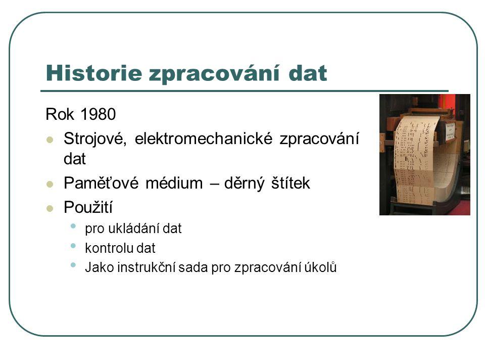 Historie zpracování dat Rok 1980 Strojové, elektromechanické zpracování dat Paměťové médium – děrný štítek Použití pro ukládání dat kontrolu dat Jako instrukční sada pro zpracování úkolů