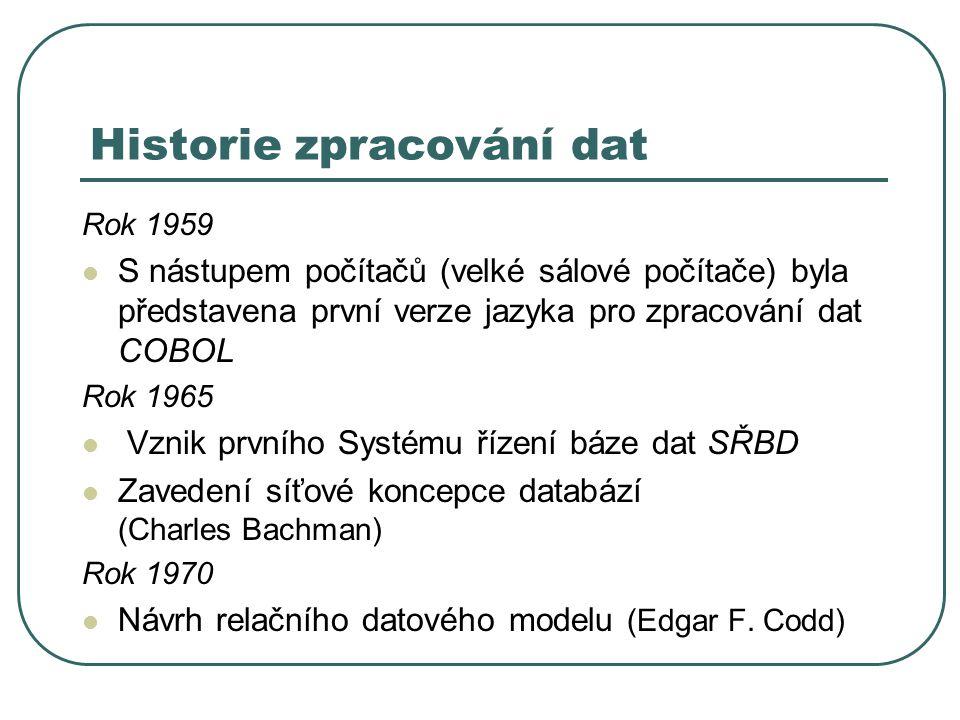 Historie zpracování dat Rok 1959 S nástupem počítačů (velké sálové počítače) byla představena první verze jazyka pro zpracování dat COBOL Rok 1965 Vznik prvního Systému řízení báze dat SŘBD Zavedení síťové koncepce databází (Charles Bachman) Rok 1970 Návrh relačního datového modelu (Edgar F.