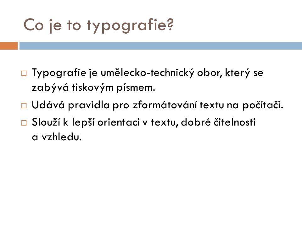 Co je to typografie?  Typografie je umělecko-technický obor, který se zabývá tiskovým písmem.  Udává pravidla pro zformátování textu na počítači. 
