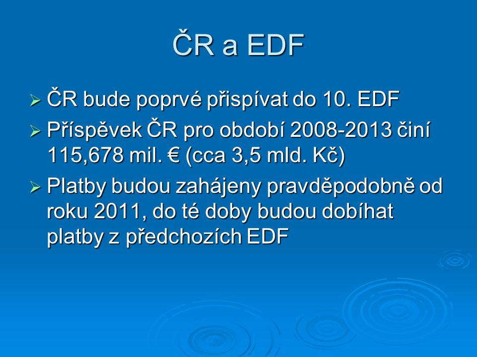 ČR a EDF  ČR bude poprvé přispívat do 10. EDF  Příspěvek ČR pro období 2008-2013 činí 115,678 mil. € (cca 3,5 mld. Kč)  Platby budou zahájeny pravd