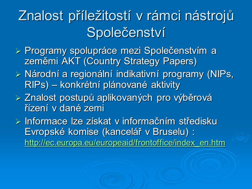 Znalost příležitostí v rámci nástrojů Společenství  Programy spolupráce mezi Společenstvím a zeměmi AKT (Country Strategy Papers)  Národní a regionální indikativní programy (NIPs, RIPs) – konkrétní plánované aktivity  Znalost postupů aplikovaných pro výběrová řízení v dané zemi  Informace lze získat v informačním středisku Evropské komise (kancelář v Bruselu) : http://ec.europa.eu/europeaid/frontoffice/index_en.htm http://ec.europa.eu/europeaid/frontoffice/index_en.htm