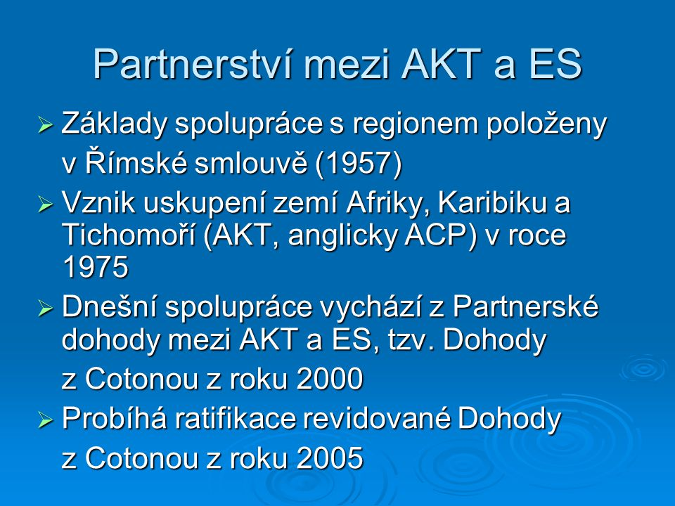 Partnerství mezi AKT a ES  Základy spolupráce s regionem položeny v Římské smlouvě (1957)  Vznik uskupení zemí Afriky, Karibiku a Tichomoří (AKT, anglicky ACP) v roce 1975  Dnešní spolupráce vychází z Partnerské dohody mezi AKT a ES, tzv.