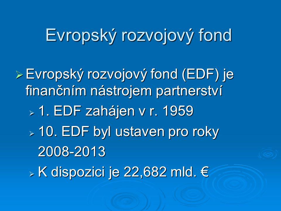 Evropský rozvojový fond  Evropský rozvojový fond (EDF) je finančním nástrojem partnerství  1. EDF zahájen v r. 1959  10. EDF byl ustaven pro roky 2