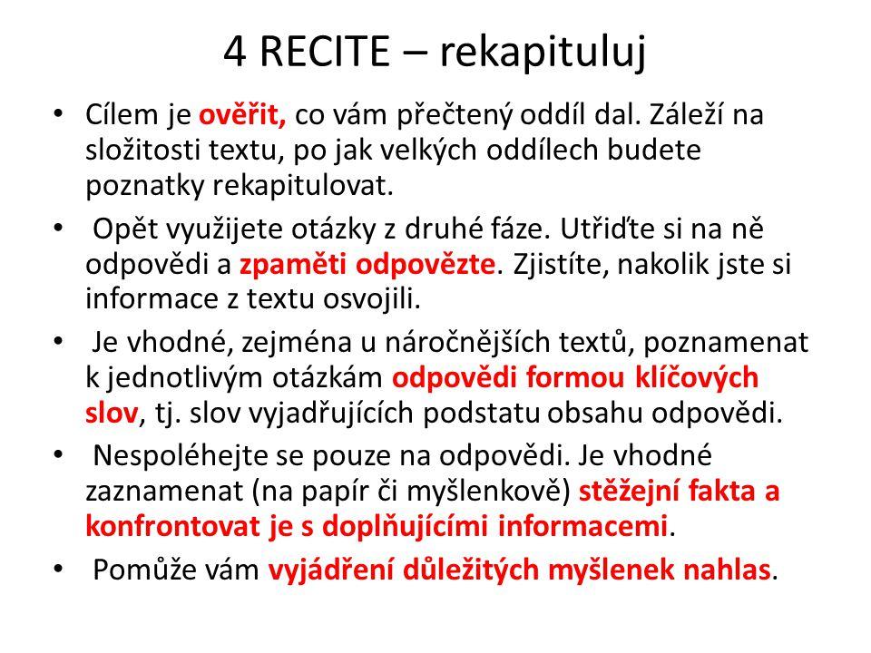 4 RECITE – rekapituluj Cílem je ověřit, co vám přečtený oddíl dal. Záleží na složitosti textu, po jak velkých oddílech budete poznatky rekapitulovat.