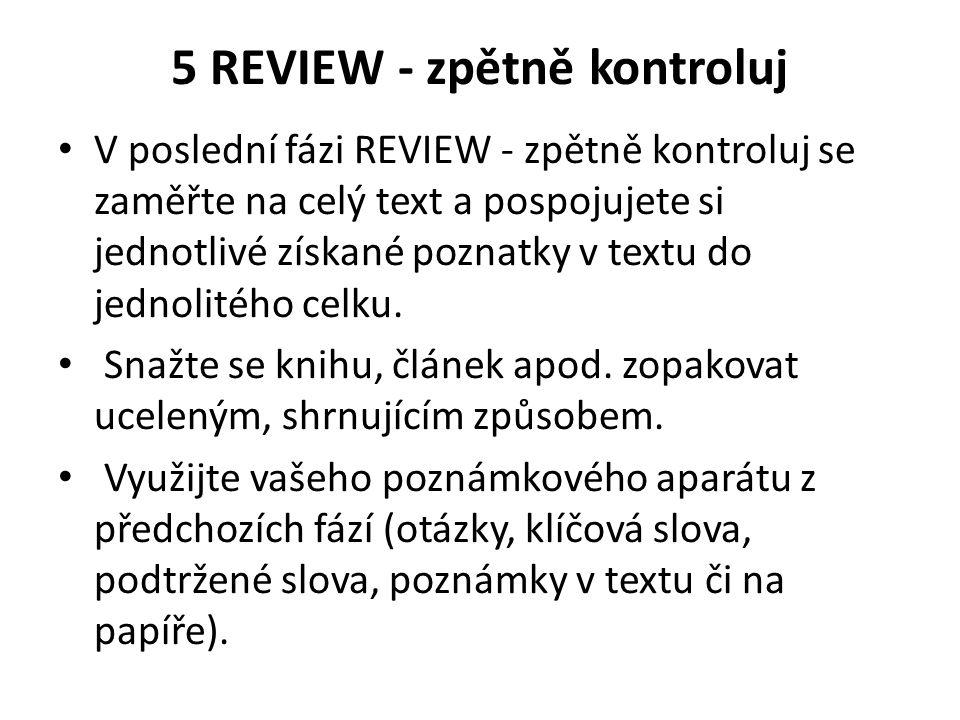 5 REVIEW - zpětně kontroluj V poslední fázi REVIEW - zpětně kontroluj se zaměřte na celý text a pospojujete si jednotlivé získané poznatky v textu do