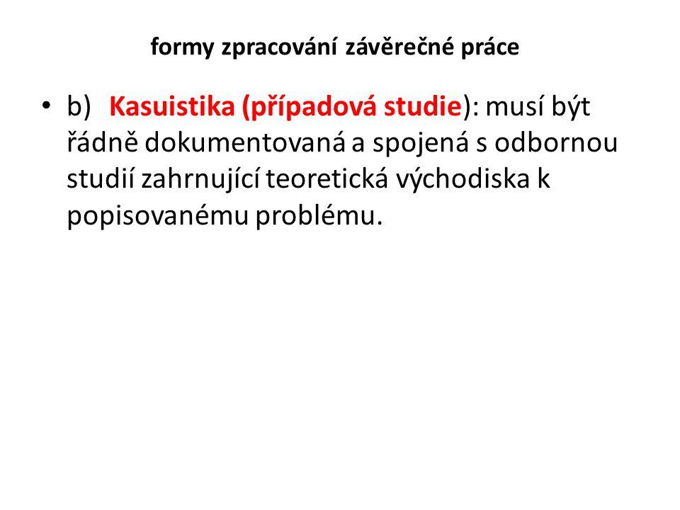 formy zpracování závěrečné práce b)Kasuistika (případová studie): musí být řádně dokumentovaná a spojená s odbornou studií zahrnující teoretická výcho