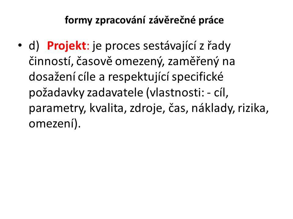 formy zpracování závěrečné práce d)Projekt: je proces sestávající z řady činností, časově omezený, zaměřený na dosažení cíle a respektující specifické
