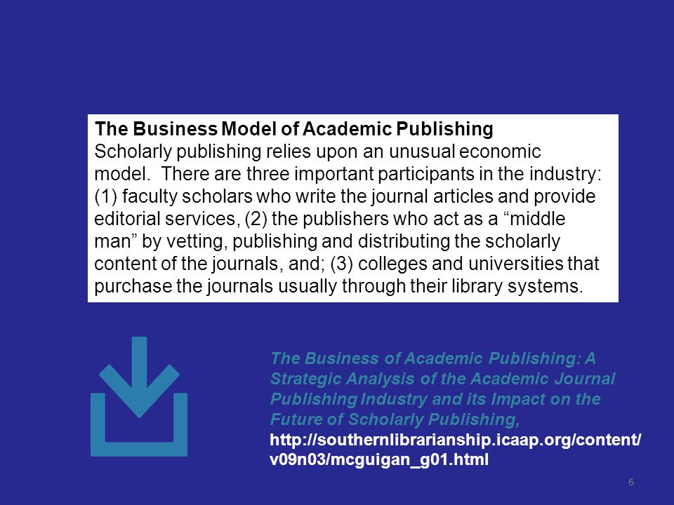 6 The Business Model of Academic Publishing Scholarly publishing relies upon an unusual economic model.