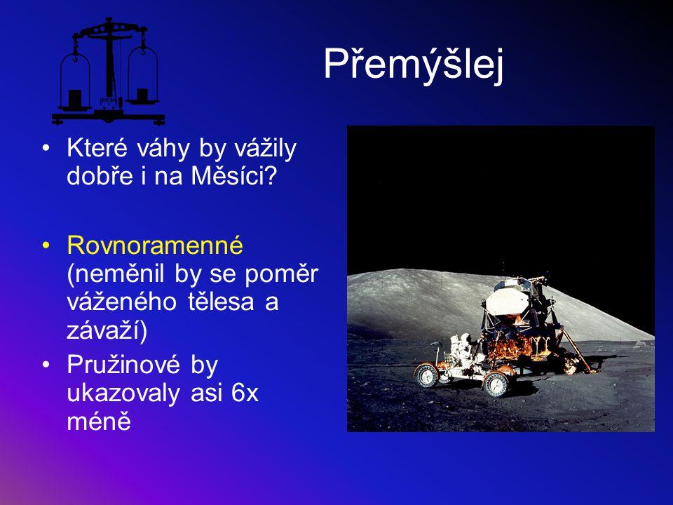 Přemýšlej Které váhy by vážily dobře i na Měsíci? Rovnoramenné (neměnil by se poměr váženého tělesa a závaží) Pružinové by ukazovaly asi 6x méně