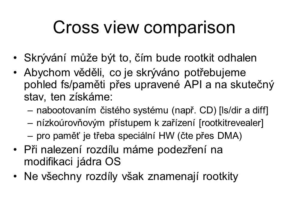 Cross view comparison Skrývání může být to, čím bude rootkit odhalen Abychom věděli, co je skrýváno potřebujeme pohled fs/paměti přes upravené API a na skutečný stav, ten získáme: –nabootovaním čistého systému (např.