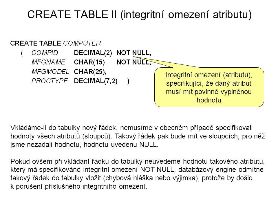 CREATE TABLE II (integritní omezení atributu) Integritní omezení (atributu), specifikující, že daný atribut musí mít povinně vyplněnou hodnotu Vkládáme-li do tabulky nový řádek, nemusíme v obecném případě specifikovat hodnoty všech atributů (sloupců).