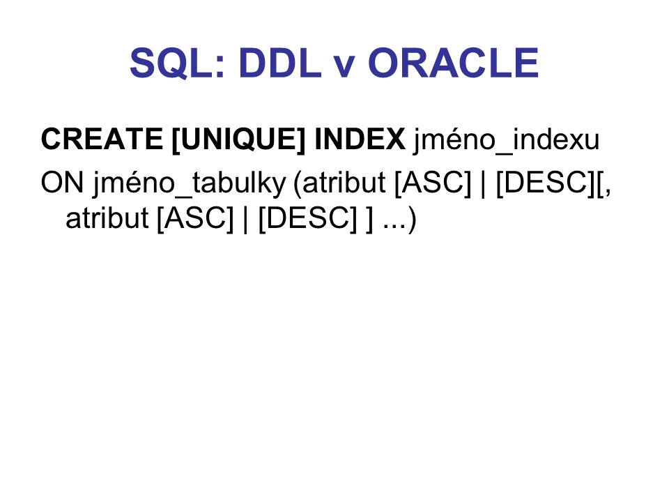 SQL: DDL v ORACLE CREATE [UNIQUE] INDEX jméno_indexu ON jméno_tabulky (atribut [ASC] | [DESC][, atribut [ASC] | [DESC] ]...)