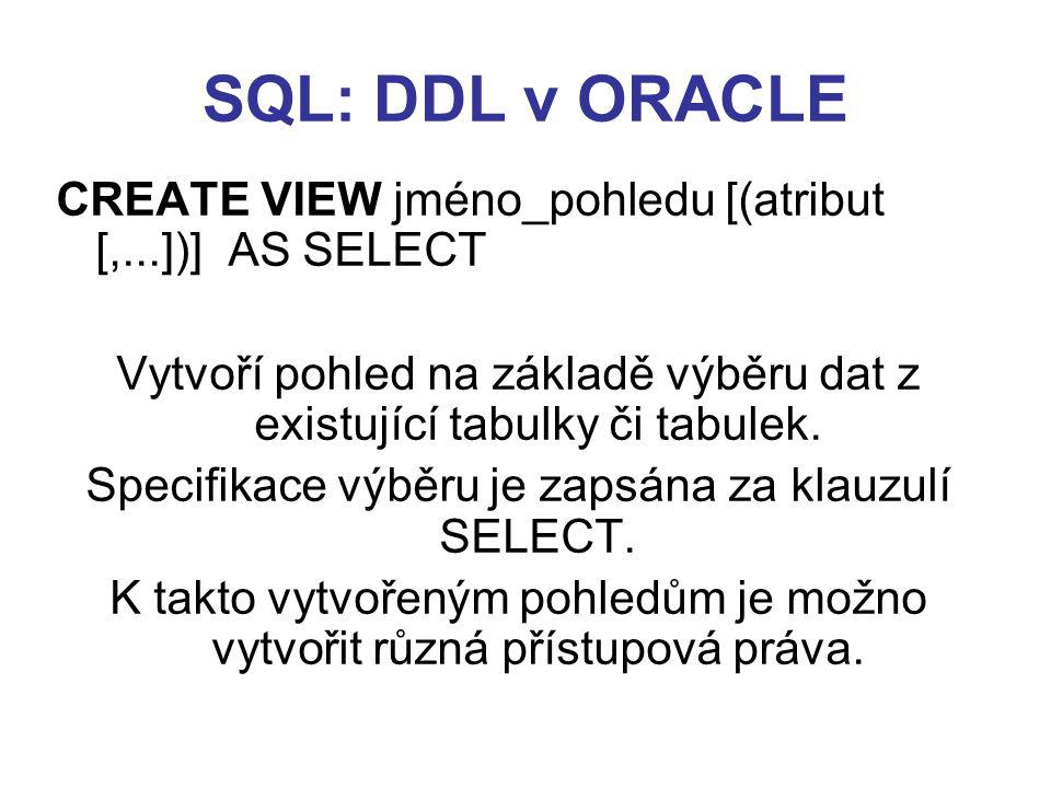 SQL: DDL v ORACLE DROP Syntaxe: DROP {TABLE jméno_tabulky, VIEW jméno_pohledu, INDEX jméno_indexu} Zruší ze schématu databáze tabulku, pohled nebo index