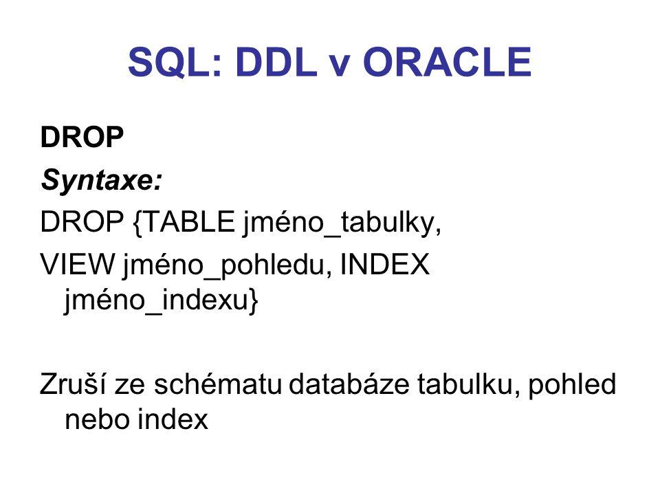 SQL: DDL v ORACLE DROP Syntaxe: DROP {TABLE jméno_tabulky, VIEW jméno_pohledu, INDEX jméno_indexu} Zruší ze schématu databáze tabulku, pohled nebo ind