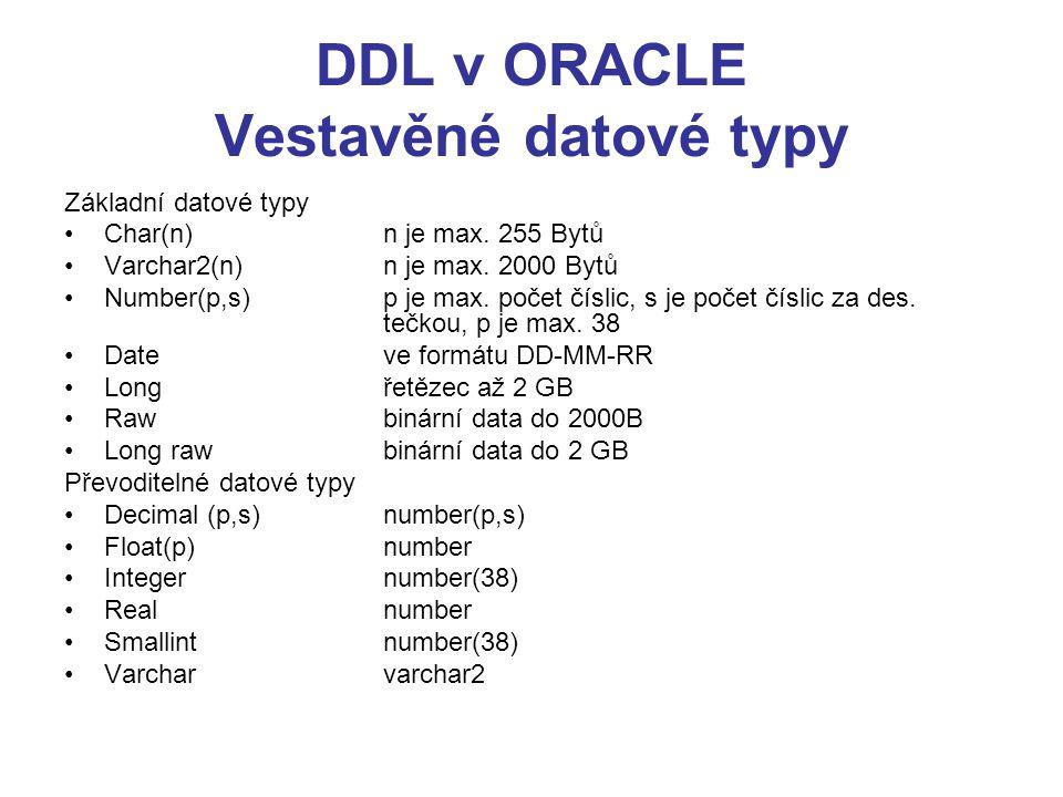 DDL v ORACLE Vestavěné datové typy Základní datové typy Char(n) n je max. 255 Bytů Varchar2(n)n je max. 2000 Bytů Number(p,s)p je max. počet číslic, s
