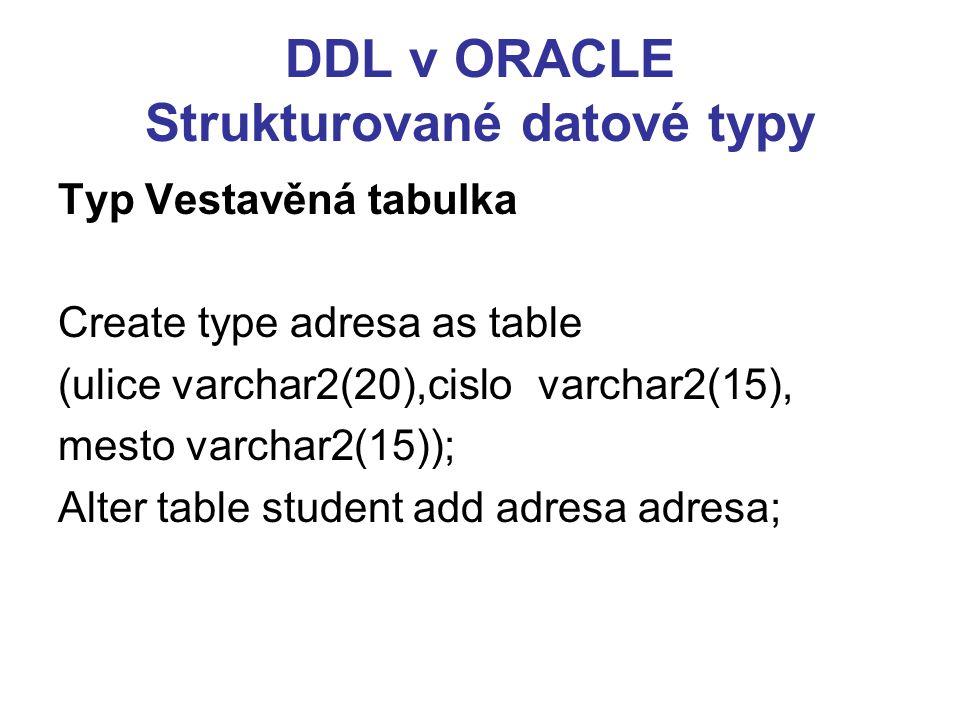 DDL v ORACLE Strukturované datové typy Typ Vestavěná tabulka Create type adresa as table (ulice varchar2(20),cislovarchar2(15), mesto varchar2(15)); Alter table student add adresa adresa;