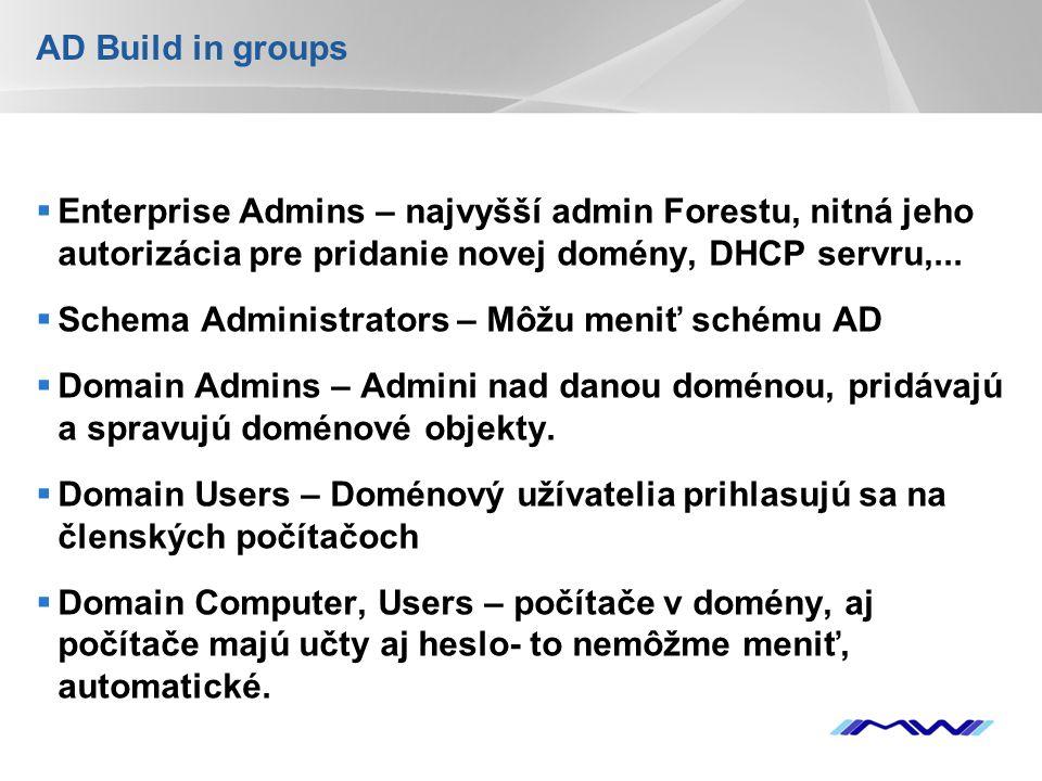 YOUR LOGO AD Build in groups  Enterprise Admins – najvyšší admin Forestu, nitná jeho autorizácia pre pridanie novej domény, DHCP servru,...  Schema
