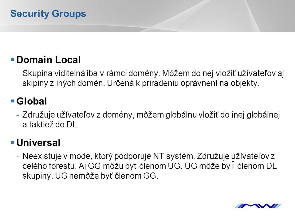 YOUR LOGO Security Groups  Domain Local -Skupina viditelná iba v rámci domény. Môžem do nej vložiť užívateľov aj skipiny z iných domén. Určená k prir