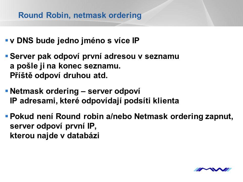 YOUR LOGO Round Robin, netmask ordering  v DNS bude jedno jméno s více IP  Server pak odpoví první adresou v seznamu a pošle ji na konec seznamu. Př